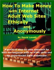 HOW TO MAKE MONEY WITH INTERNET ADULT WEB SITES, ETHICALLY AND ANONYMOUSLY