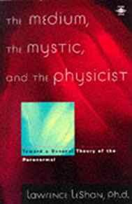 Image for THE MEDIUM, THE MYSTIC, AND THE PHYSICIST: TOWARD A GENERAL THEORY OF THE P ARANORMAL (ARKANA)