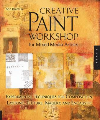 Image for CREATIVE PAINT WORKSHOP FOR MIXED-MEDIA ARTISTS: EXPERIMENTAL TECHNIQUES FO R COMPOSITION, LAYERING, TEXTURE, IMAGERY, AND ENCAUS