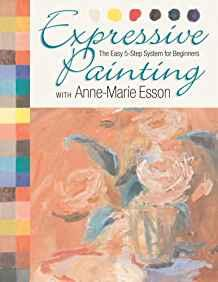 Image for EXPRESSIVE PAINTING WITH ANNE-MARIE ESSON: THE EASY 5-STEP SYSTEM FOR BEGIN NERS