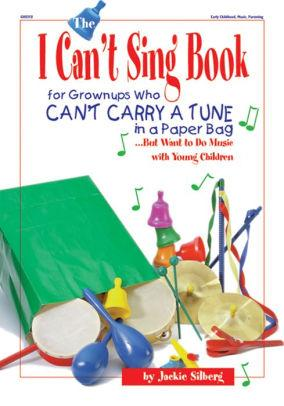 Image for THE I CAN'T SING BOOK: FOR GROWN-UPS WHO CAN'T CARRY A TUNE IN A PAPER BAG. ..BUT WANT TO DO MUSIC WITH YOUNG CHILDREN