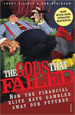 Image for THE GODS THAT FAILED: HOW THE FINANCIAL ELITE HAVE GAMBLED AWAY OUR FUTURES
