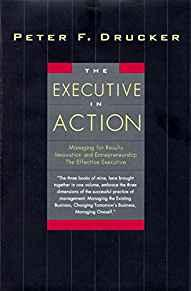 Image for THE EXECUTIVE IN ACTION : MANAGING FOR RESULTS, INNOVATION AND ENTREPRENEUR SHIP, THE EFFECTIVE EXECUTIVE
