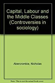 Image for CAPITAL, LABOUR, AND THE MIDDLE CLASSES (CONTROVERSIES IN SOCIOLOGY)