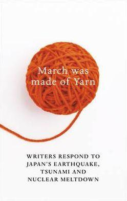 Image for MARCH WAS MADE OF YARN: WRITERS RESPOND TO JAPAN'S EARTHQUAKE AND TSUNAMI