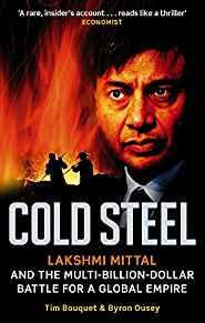 Image for COLD STEEL: LAKSHMI MITTAL AND THE MULTI-BILLION-DOLLAR BATTLE FOR A GLOBAL EMPIRE. TIM BOUQUET AND BYRON OUSEY