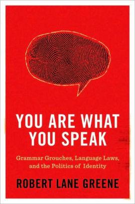 Image for YOU ARE WHAT YOU SPEAK: GRAMMAR GROUCHES, LANGUAGE LAWS, AND THE POLITICS O F IDENTITY