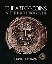 Image for THE ART OF COINS AND THEIR PHOTOGRAPHY: AN ILLUSTRATED PHOTOGRAPHIC TREATIS E WITH AN INTRODUCTION TO NUMISMATICS