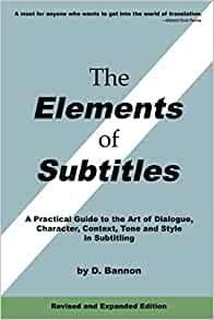 Image for THE ELEMENTS OF SUBTITLES, REVISED AND EXPANDED EDITION: A PRACTICAL GUIDE TO THE ART OF DIALOGUE, CHARACTER, CONTEXT, TONE AND