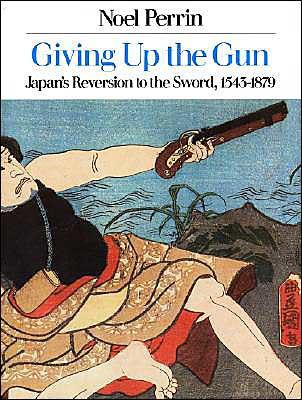 Image for GIVING UP THE GUN: JAPAN'S REVERSION TO THE SWORD, 1543-1879