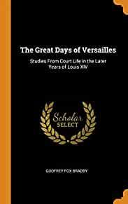 Image for THE GREAT DAYS OF VERSAILLES: STUDIES FROM COURT LIFE IN THE LATER YEARS OF LOUIS XIV