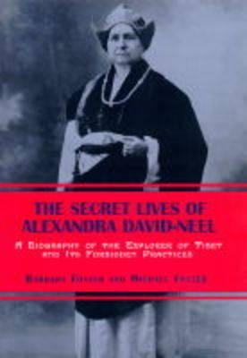 Image for THE SECRET LIVES OF ALEXANDRA DAVID-NEEL : A BIOGRAPHY OF THE EXPLORER OF T IBET AND ITS FORBIDDEN PRACTICES