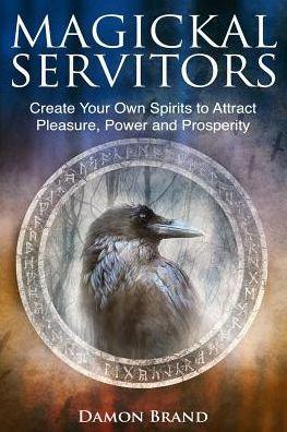 Image for MAGICKAL SERVITORS: CREATE YOUR OWN SPIRITS TO ATTRACT PLEASURE, POWER AND PROSPERITY