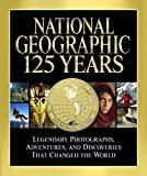 Image for NATIONAL GEOGRAPHIC 125 YEARS: LEGENDARY PHOTOGRAPHS, ADVENTURES, AND DISCO VERIES THAT CHANGED THE WORLD